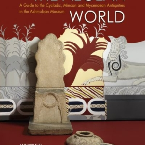 The Aegean World: A Guide to the Cycladic, Minoan and Mycenaean Antiquities in the Ashmolean Museum